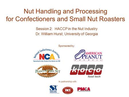 Nut Handling and Processing for Confectioners and Small Nut Roasters Session 2: HACCP in the Nut Industry Dr. William Hurst, University of Georgia Sponsored.