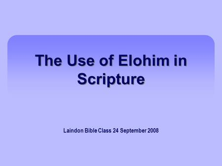 The Use of Elohim in Scripture Laindon Bible Class 24 September 2008.