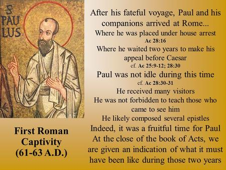 After his fateful voyage, Paul and his companions arrived at Rome... Where he was placed under house arrest Ac 28:16 Where he waited two years to make.