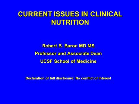CURRENT ISSUES IN CLINICAL NUTRITION Robert B. Baron MD MS Professor and Associate Dean UCSF School of Medicine Declaration of full disclosure: No conflict.