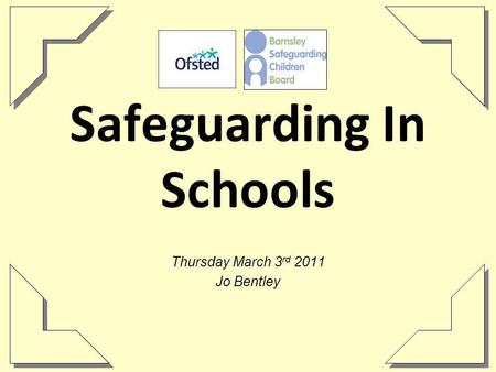 Safeguarding In Schools Thursday March 3 rd 2011 Jo Bentley.