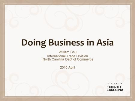 Doing Business in Asia William Chu International Trade Division North Carolina Dept of Commerce 2010 April.