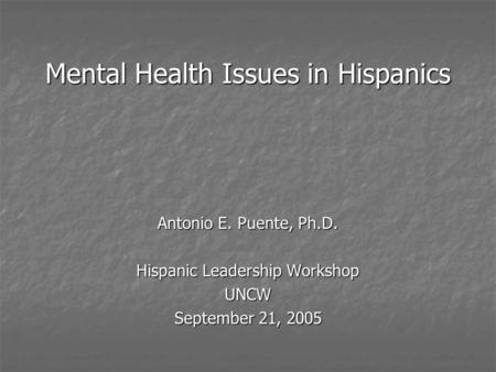 Mental Health Issues in Hispanics Antonio E. Puente, Ph.D. Hispanic Leadership Workshop UNCW September 21, 2005.