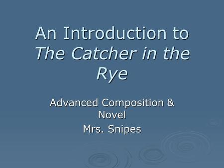 An Introduction to The Catcher in the Rye Advanced Composition & Novel Mrs. Snipes.
