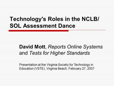 Technology's Roles in the NCLB/ SOL Assessment Dance David Mott, Reports Online Systems and Tests for Higher Standards Presentation at the Virginia Society.