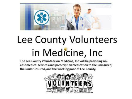 Lee County Volunteers in Medicine, Inc The Lee County Volunteers in Medicine, Inc will be providing no- cost medical services and prescription medication.