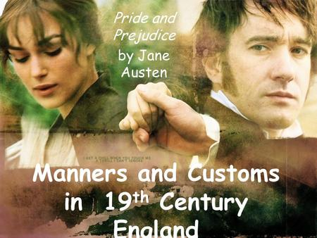 Manners and Customs in 19 th Century England Pride and Prejudice by Jane Austen.
