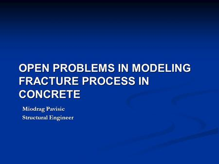 OPEN PROBLEMS IN MODELING FRACTURE PROCESS IN CONCRETE Miodrag Pavisic Structural Engineer.
