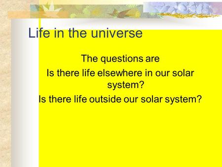 Life in the universe The questions are Is there life elsewhere in our solar system? Is there life outside our solar system?