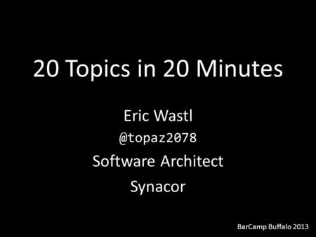 20 Topics in 20 Minutes Eric Software Architect Synacor BarCamp Buffalo 2013.
