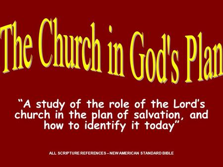 A study of the role of the Lords church in the plan of salvation, and how to identify it today ALL SCRIPTURE REFERENCES – NEW AMERICAN STANDARD BIBLE.