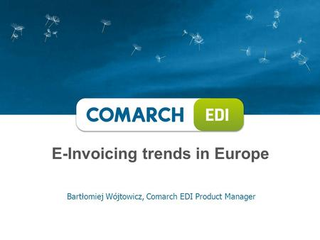 E-Invoicing trends in Europe Bartłomiej Wójtowicz, Comarch EDI Product Manager.