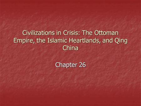 Civilizations in Crisis: The Ottoman Empire, the Islamic Heartlands, and Qing China Chapter 26.