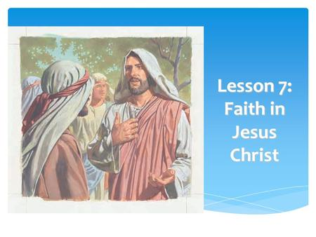 Lesson 7: Faith in Jesus Christ To help each child understand that developing faith in Jesus Christ is the first principle of the gospel To help each.