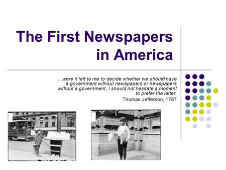 The First Newspapers in America …were it left to me to decide whether we should have a government without newspapers or newspapers without a government,
