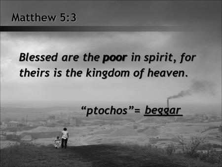 Matthew 5:3 Blessed are the poor in spirit, for theirs is the kingdom of heaven. poor ptochos= ______ beggar.