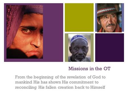 + Missions in the OT From the beginning of the revelation of God to mankind His has shown His commitment to reconciling His fallen creation back to Himself.