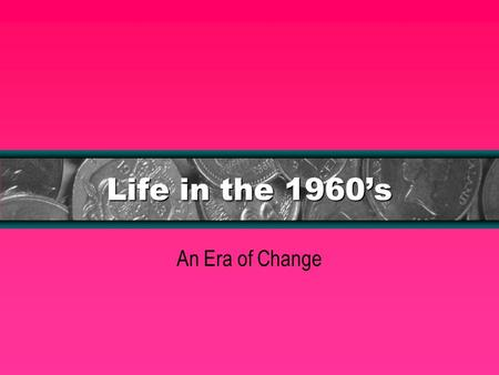 Life in the 1960s An Era of Change. Lyndon Johnson: The Great Society The country led by Johnson was originally one of prosperity. However despite the.