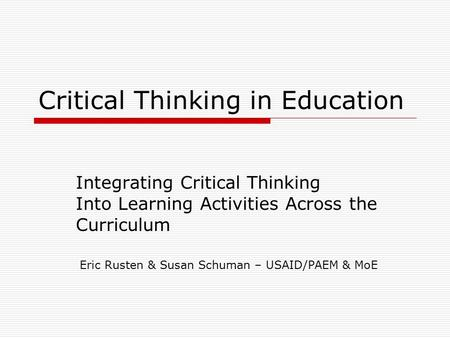 Critical Thinking in Education Integrating Critical Thinking Into Learning Activities Across the Curriculum Eric Rusten & Susan Schuman – USAID/PAEM &
