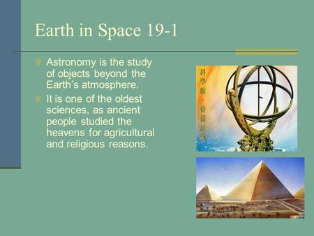 Earth in Space 19-1 Astronomy is the study of objects beyond the Earth's atmosphere. It is one of the oldest sciences, as ancient people studied the heavens.