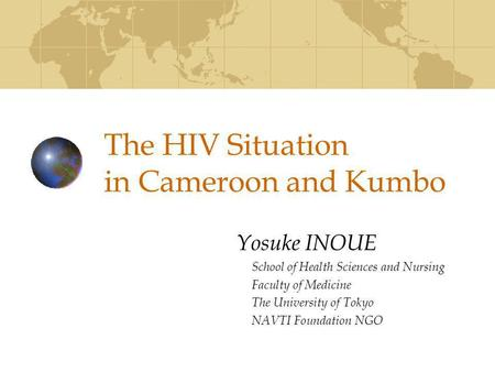The HIV Situation in Cameroon and Kumbo Yosuke INOUE School of Health Sciences and Nursing Faculty of Medicine The University of Tokyo NAVTI Foundation.