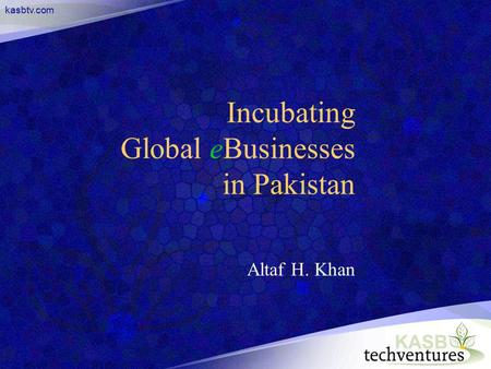 Kasbtv.com Incubating Global eBusinesses in Pakistan Altaf H. Khan.