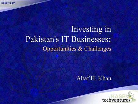 Kasbtv.com Investing in Pakistan's IT Businesses: Opportunities & Challenges Altaf H. Khan.