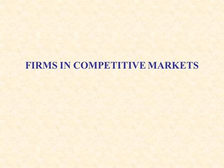 FIRMS IN COMPETITIVE MARKETS. Overview Now that we understand firm production and costs, we will examine how firms make decisions regarding prices and.