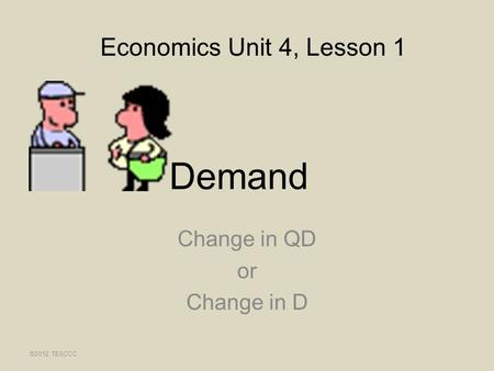 Demand Change in QD or Change in D ©2012, TESCCC Economics Unit 4, Lesson 1.