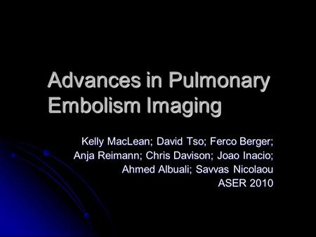 Advances in Pulmonary Embolism Imaging Kelly MacLean; David Tso; Ferco Berger; Anja Reimann; Chris Davison; Joao Inacio; Ahmed Albuali; Savvas Nicolaou.