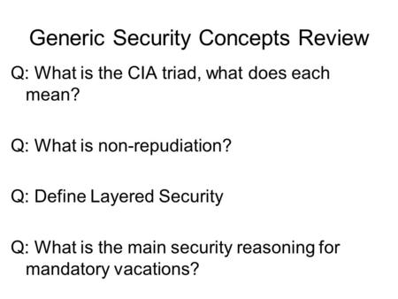 Generic Security Concepts Review Q: What is the CIA triad, what does each mean? Q: What is non-repudiation? Q: Define Layered Security Q: What is the main.