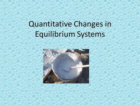 Quantitative Changes in Equilibrium Systems. Quick review of concepts so far… Chemical equilibria are dynamic equilibria -Forward and reverse reaction.