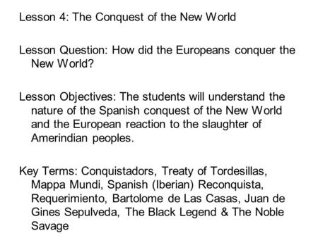 Lesson 4: The Conquest of the New World Lesson Question: How did the Europeans conquer the New World? Lesson Objectives: The students will understand the.