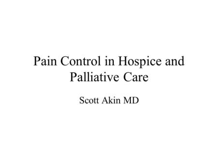 Pain Control in Hospice and Palliative Care Scott Akin MD.