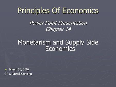 Principles Of Economics Power Point Presentation Chapter 14 Monetarism and Supply Side Economics March 16, 2007 March 16, 2007 © J. Patrick Gunning.