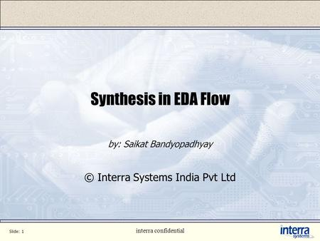 Slide: 1 interra confidential Synthesis in EDA Flow by: Saikat Bandyopadhyay © Interra Systems India Pvt Ltd.