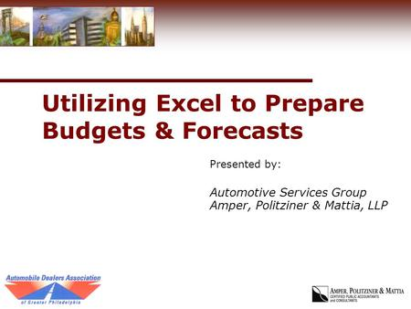 Utilizing Excel to Prepare Budgets & Forecasts Presented by: Automotive Services Group Amper, Politziner & Mattia, LLP.