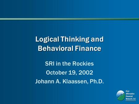 Logical Thinking and Behavioral Finance SRI in the Rockies October 19, 2002 Johann A. Klaassen, Ph.D.