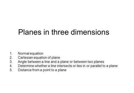 Planes in three dimensions 1.Normal equation 2.Cartesian equation of plane 3.Angle between a line and a plane or between two planes 4.Determine whether.