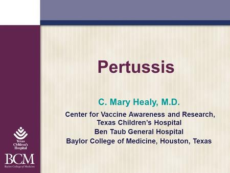 Pertussis C. Mary Healy, M.D. Center for Vaccine Awareness and Research, Texas Childrens Hospital Ben Taub General Hospital Baylor College of Medicine,