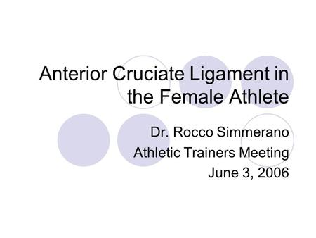 Anterior Cruciate Ligament in the Female Athlete Dr. Rocco Simmerano Athletic Trainers Meeting June 3, 2006.