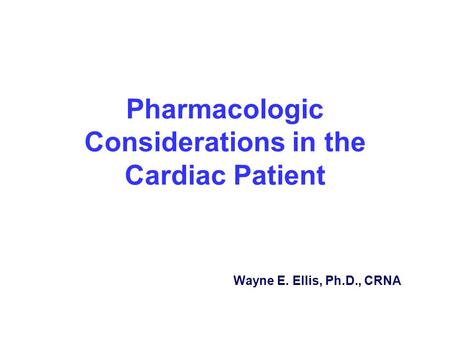 Pharmacologic Considerations in the Cardiac Patient Wayne E. Ellis, Ph.D., CRNA.