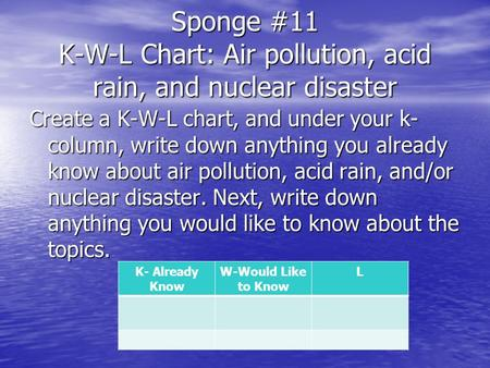 Sponge #11 K-W-L Chart: Air pollution, acid rain, and nuclear disaster Create a K-W-L chart, and under your k- column, write down anything you already.