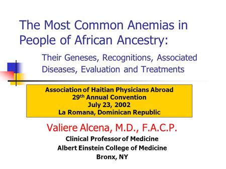 The Most Common Anemias in People of African Ancestry: Their Geneses, Recognitions, Associated Diseases, Evaluation and Treatments Valiere Alcena, M.D.,