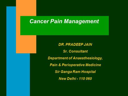 Cancer Pain Management DR. PRADEEP JAIN Sr. Consultant Department of Anaesthesiology, Pain & Perioperative Medicine Sir Ganga Ram Hospital New Delhi -