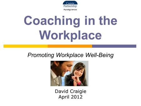 Coaching in the Workplace Promoting Workplace Well-Being David Craigie April 2012.