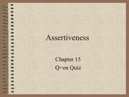 Assertiveness Chapter 15 Q=on Quiz. Assertiveness in Principle and Practice Assertiveness is a way of life that influences our interactions with others.