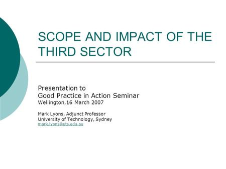SCOPE AND IMPACT OF THE THIRD SECTOR Presentation to Good Practice in Action Seminar Wellington,16 March 2007 Mark Lyons, Adjunct Professor University.