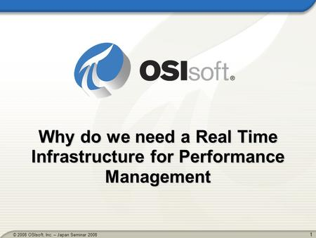 1 © 2008 OSIsoft, Inc. – Japan Seminar 2008 Why do we need a Real Time Infrastructure for Performance Management.