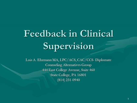 1 Feedback in Clinical Supervision Lois A. Ehrmann MA, LPC/ACS, CAC/CCS- Diplomate Counseling Alternatives Group 444 East College Avenue, Suite 460 State.